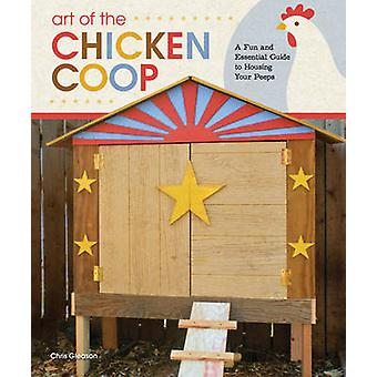 Art of the Chicken Coop - A Fun and Essential Guide to Housing Your Pe