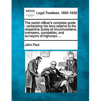 The parish officers complete guide  comprising the laws relative to the respective duties of churchwardens overseers constables and surveyors of highways ... by Paul & John