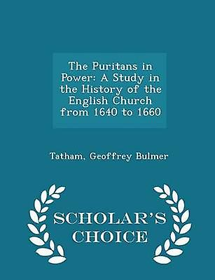 The Puritans in Power A Study in the History of the English Church from 1640 to 1660  Scholars Choice Edition by Bulmer & Tatham & Geoffrey