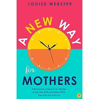 A New Way for Mothers - A Revolutionary Approach for Mothers to Use Th