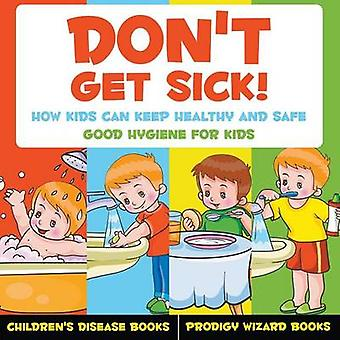 Dont Get Sick How Kids Can Keep Healthy and Safe  Good Hygiene for Kids  Childrens Disease Books by Prodigy Wizard