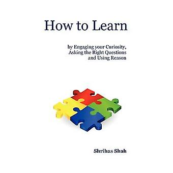 How to Learn by Engaging your Curiosity  Asking the Right Questions  and Using Reason by Shah & Shrihas C