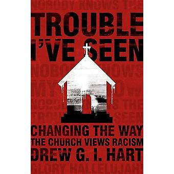 Trouble Ive Seen Changing the Way the Church Views Racism by Hart & Drew G I