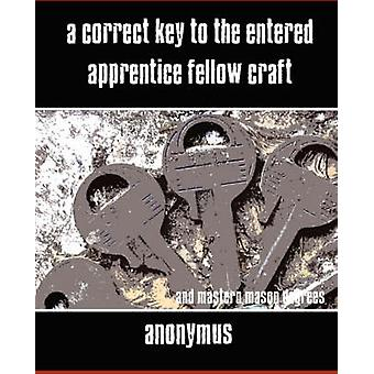 A Correct Key to the Entered Apprentice Fellow Craft and Master Mason Degrees par Anonymous