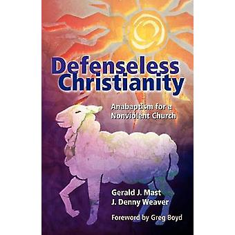 Defenseless Christianity Anabaptism for a Nonviolent Church by Mast & Gerald J.