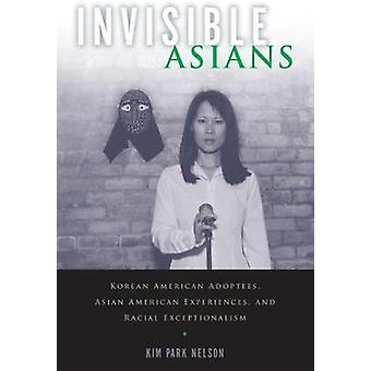 Invisible Asians  Korean American Adoptees Asian American Experiences and Racial Exceptionalism by Kim Park Nelson