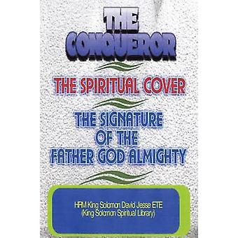 THE CONQUEROR THE SPIRITUAL COVER AND THE SIGNATURE OF THE FATHER GOD ALMIGHTY by ETE & King Solomon David Jesse