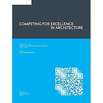 Competing for Excellence in Architecture Editorials from the Canadian Competitions Catalogue 2006  2016 by Chupin & JeanPierre