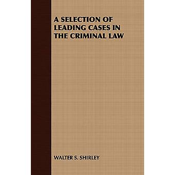 A Selection of Leading Cases in the Criminal Law by Walter S. Shirley & S. Shirley