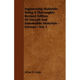 Engineering Materials Being a Thoroughly Revised Edition of Aircraft and Automobile Materials  Ferrous  Vol. I by Judge & Arthur W.