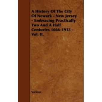 A History of the City of Newark  New Jersey  Embracing Practically Two and a Half Centuries 16661913  Vol. II. by Various