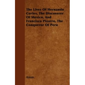 The Lives Of Hernando Cortes The Discoverer Of Mexico And Francisco Pizarro The Conqueror Of Peru by Anon.