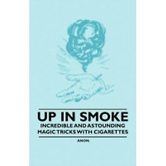 Up in Smoke  Incredible and Astounding Magic Tricks with Cigarettes by Anon