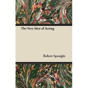 The Very Idea of Acting by Speaight & Robert