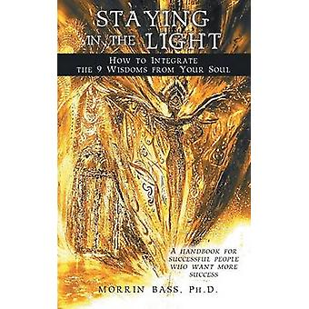 Staying in the Light How to Integrate the 9 Wisdoms from Your Soul A Handbook for Successful People Who Want More Success by Bass Phd & Morrin