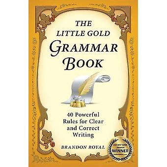 The Little Gold Grammar Book 40 Powerful Rules for Clear and Correct Writing by Royal & Brandon
