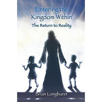 Entering the Kingdom Within The Return to Reality by Longhurst & Brian