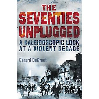 The Seventies Unplugged A Kaleidoscopic Look at a Violent Decade by DeGroot & Gerard