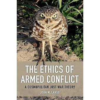 The Ethics of Armed Conflict - A Cosmopolitan Just War Theory by John