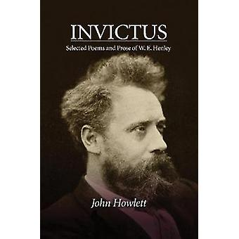 Invictus - Selected Poems & Prose of W E Henley by John Howlett -