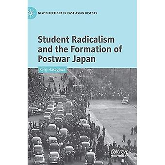Student Radicalism and the Formation of Postwar Japan by Kenji Hasega