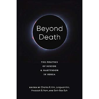 Beyond Death - The Politics of Suicide and Martyrdom in Korea by Charl