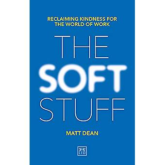 The Soft Stuff - Reclaiming Kindness For The World Of Work by Matt Dea