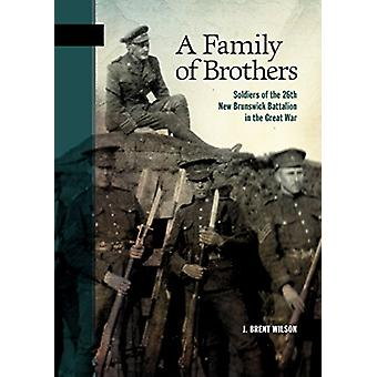 A Family of Brothers - Soldiers of the 26th New Brunswick Battalion in