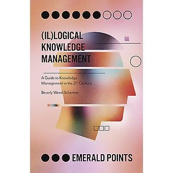 Illogical Knowledge Management A Guide to Knowledge Management in the 21st Century Emerald Points