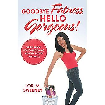 Goodbye Fatness - Hello Gorgeous! - Tips and Tricks for Overcoming Hea
