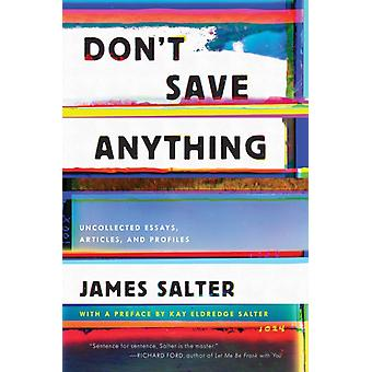 Dont Save Anything  Uncollected Essays Articles and Profiles by James Salter