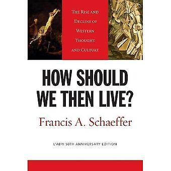 Wie sollten wir dann Leben?: Aufstieg und Niedergang des abendländischen Denkens und Kultur