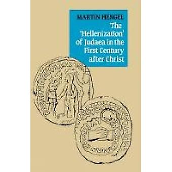 The Hellenization of Judaea in the First Century After Christ by Hengel & Martin