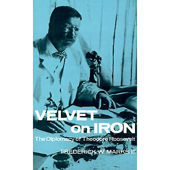 Velvet on Iron The Diplomacy of Theodore Roosevelt by Marks & Frederick W. & III