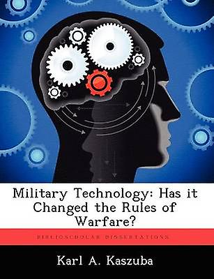 Military Technology Has It Changed the Rules of Warfare by Kaszuba & Karl A.