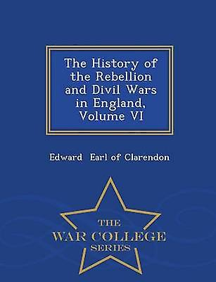The History of the Rebellion and Divil Wars in England Volume VI  War College Series by Earl of Clarendon & Edward