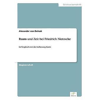 Raum und Zeit bei Friedrich NietzscheIm Vergleich mit der Auffassung Kants by von Dalnok & Alexander