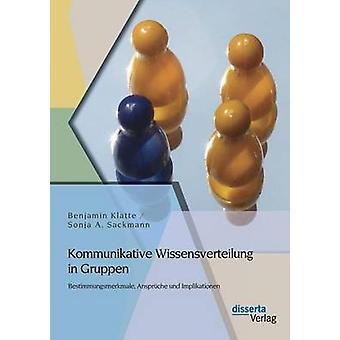 Kommunikative Wissensverteilung in Gruppen Bestimmungsmerkmale Anspruche Und Implikationen by Klatte & Benjamin