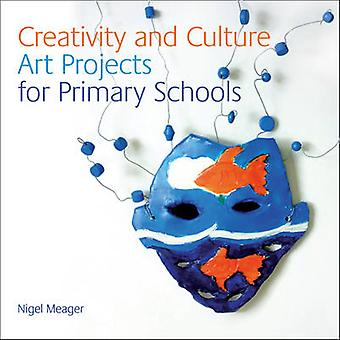 Creativity and Culture - Art Projects for Primary Schools by Nigel Mea