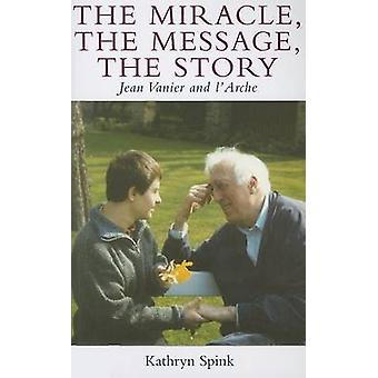 The Miracle the Message the Story - Jean Vanier and L'Arche by Kathryn