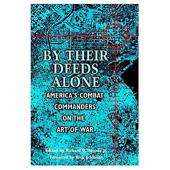 By Their Deeds Alone : Americas Combat Commanders on the Art of War
