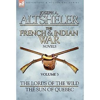 The French  Indian War Novels 3The Lords of the Wild  The Sun of Quebec by Altsheler & Joseph A