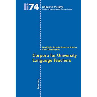 Corpora for University Language Teachers by Edited by Carol Taylor Torsello & Edited by Katherine Ackerley & Edited by Erik Castello