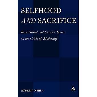Selfhood and Sacrifice Rene Girard and Charles Taylor on the Crisis of Modernity by OShea & Andrew