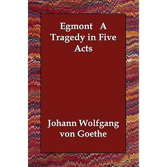 Egmont   A Tragedy in Five Acts by Goethe & Johann Wolfgang von