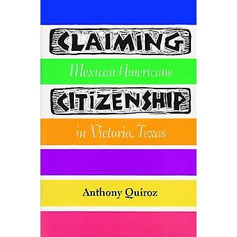Claiming Citizenship Mexican Americans in Victoria Texas by Quiroz & Anthony