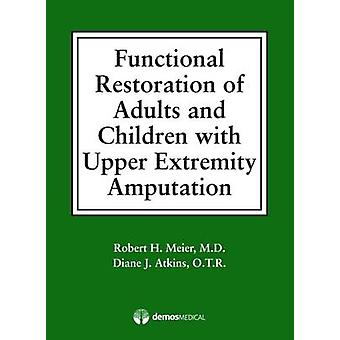 Functional Restoration of Adults and Children with Upper Extremity Amputation by Meier & Robert H. & III