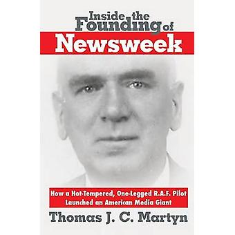 Inside The Founding Of Newsweek How a HotTempered OneLegged R.A.F. Pilot Launched an American Media Giant by Martyn & Thomas J.C.