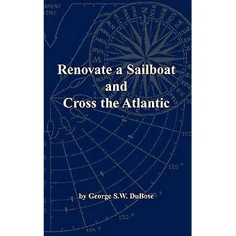 Renovate a Sailboat and Cross the Atlantic by Dubose & George S. W.