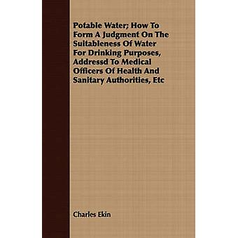 Potable Water How to Form a Judgment on the Suitableness of Water for Drinking Purposes Addressd to Medical Officers of Health and Sanitary Authorit by Ekin & Charles